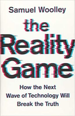 The Reality Game - How the Next Wave of Technology Will Break the Truth by Samuel Woolley