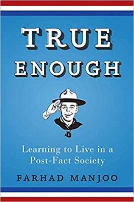 True Enough - Learning to Live in a Post-Fact Society by Farhad Manjoo